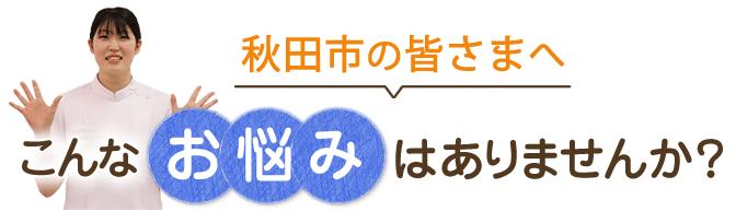 秋田市の皆さまへ!こんなお悩みはありませんか?